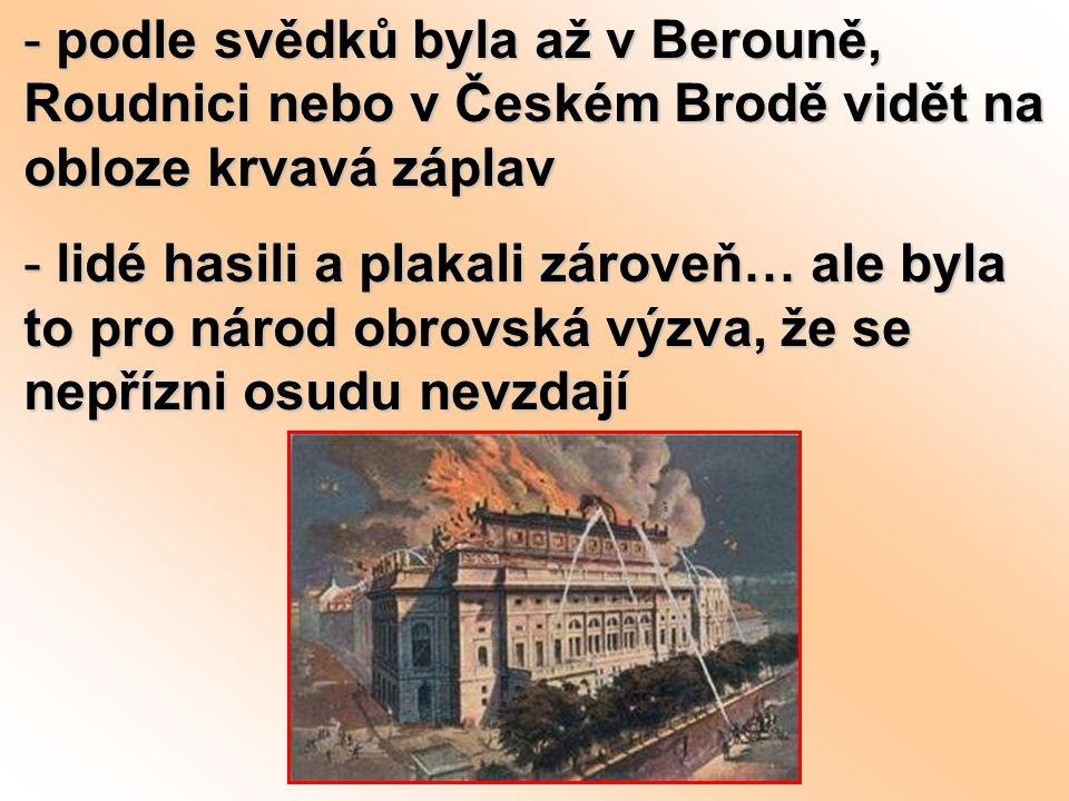- podle svědků byla až v Berouně, Roudnici nebo v Českém Brodě vidět na obloze krvavá záplav - lidé hasili a plakali zároveň… ale byla to pro národ ob