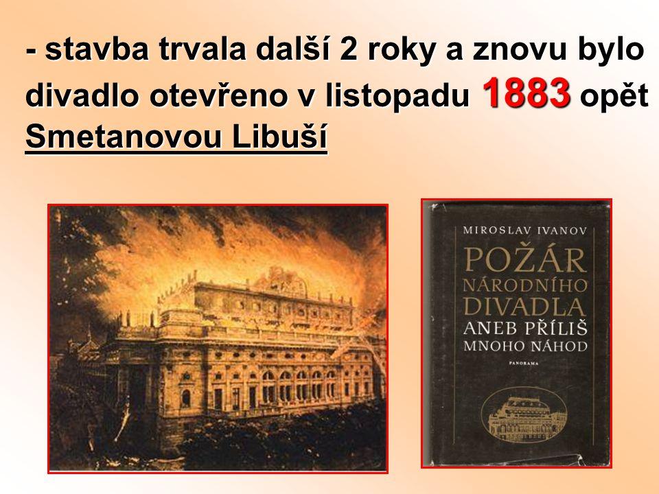 - stavba trvala další 2 roky a znovu bylo divadlo otevřeno v listopadu 1883 opět Smetanovou Libuší
