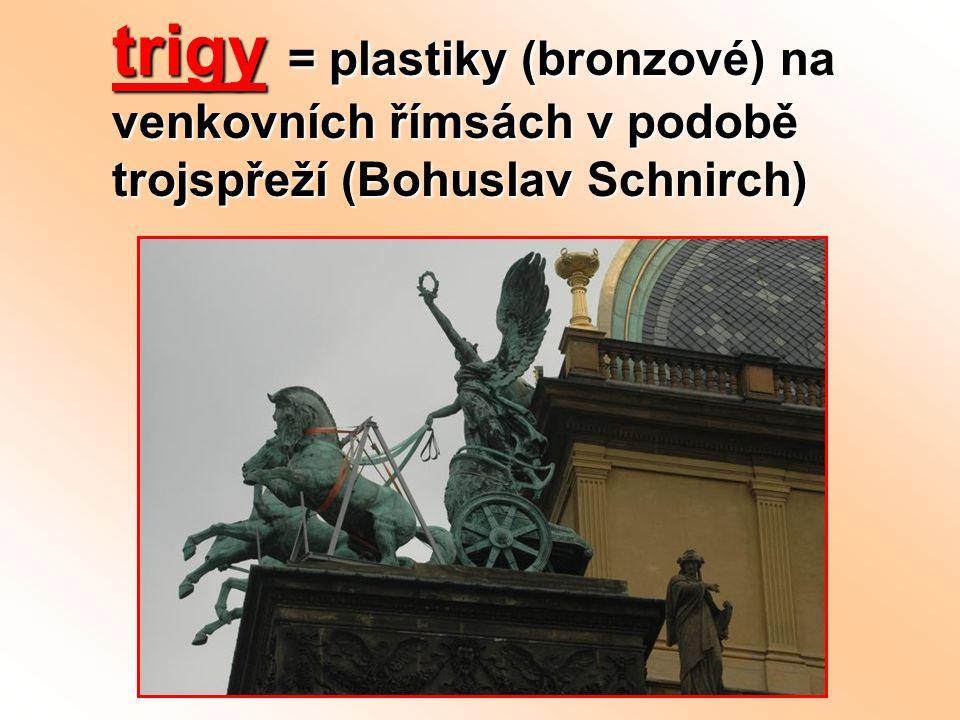 trigy = plastiky (bronzové) na venkovních římsách v podobě trojspřeží (Bohuslav Schnirch)