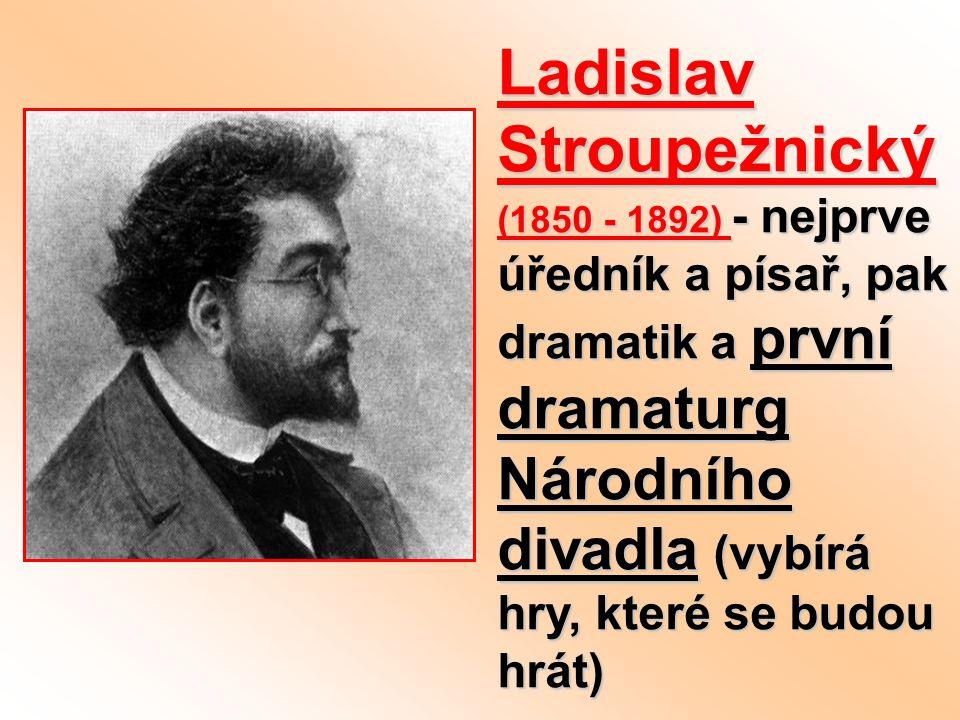 Ladislav Stroupežnický (1850 - 1892) - nejprve úředník a písař, pak dramatik a první dramaturg Národního divadla (vybírá hry, které se budou hrát)
