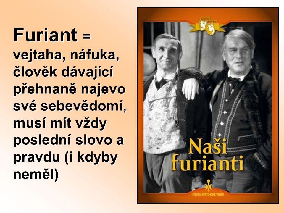 Furiant = vejtaha, náfuka, člověk dávající přehnaně najevo své sebevědomí, musí mít vždy poslední slovo a pravdu (i kdyby neměl)