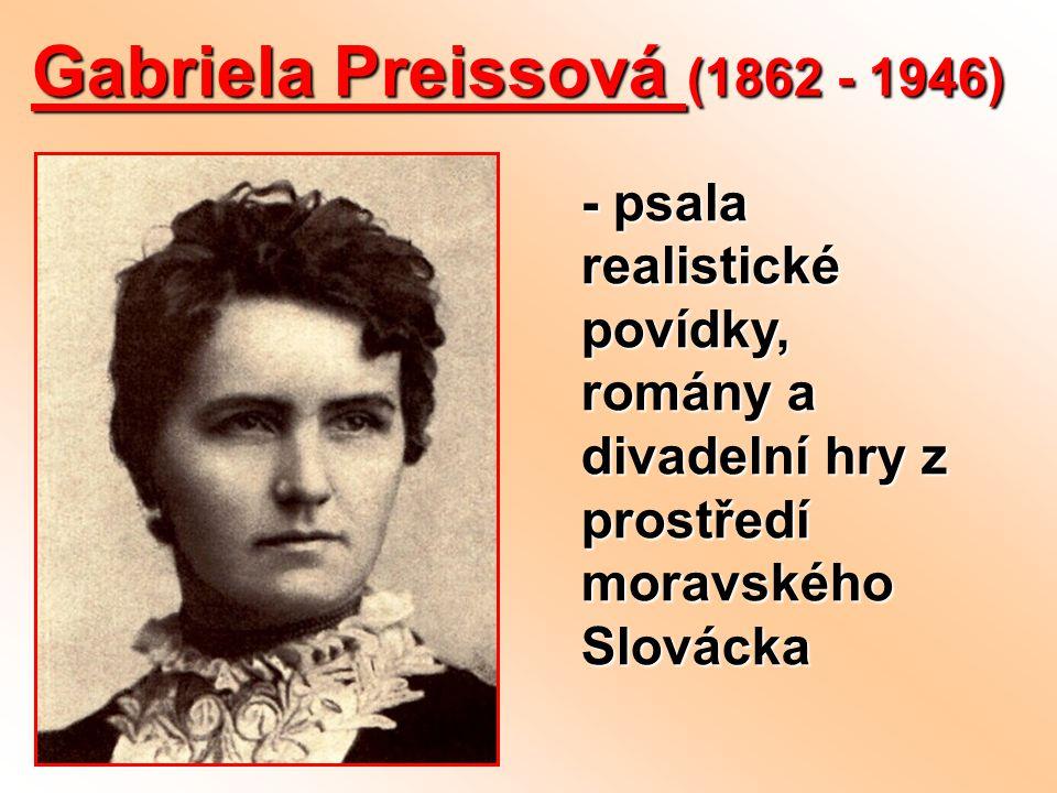 Gabriela Preissová (1862 - 1946) - psala realistické povídky, romány a divadelní hry z prostředí moravského Slovácka