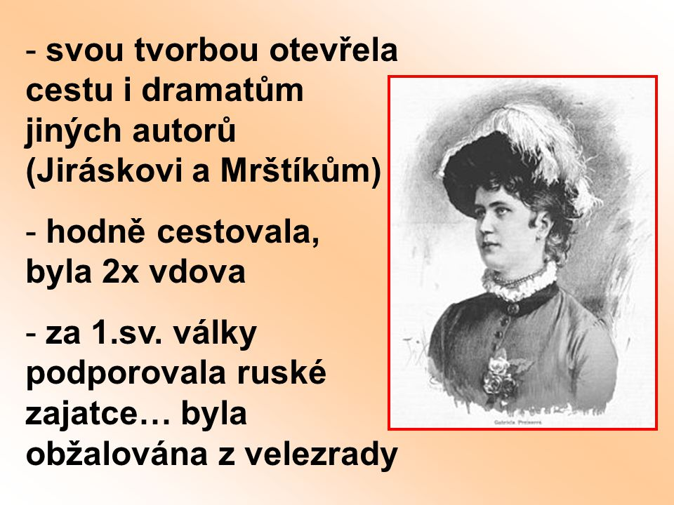 - svou tvorbou otevřela cestu i dramatům jiných autorů (Jiráskovi a Mrštíkům) - hodně cestovala, byla 2x vdova - za 1.sv. války podporovala ruské zaja