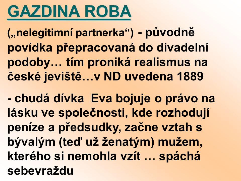 """GAZDINA ROBA GAZDINA ROBA (""""nelegitimní partnerka ) - původně povídka přepracovaná do divadelní podoby… tím proniká realismus na české jeviště…v ND uvedena 1889 - chudá dívka Eva bojuje o právo na lásku ve společnosti, kde rozhodují peníze a předsudky, začne vztah s bývalým (teď už ženatým) mužem, kterého si nemohla vzít … spáchá sebevraždu"""