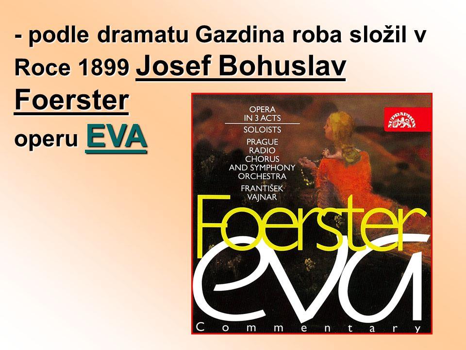 - podle dramatu Gazdina roba složil v Roce 1899 Josef Bohuslav Foerster operu EVA