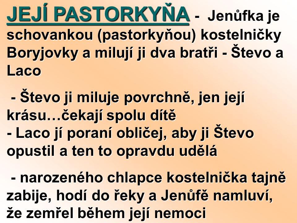 JEJÍ PASTORKYŇA - Jenůfka je schovankou (pastorkyňou) kostelničky Boryjovky a milují ji dva bratři - Števo a Laco - Števo ji miluje povrchně, jen její