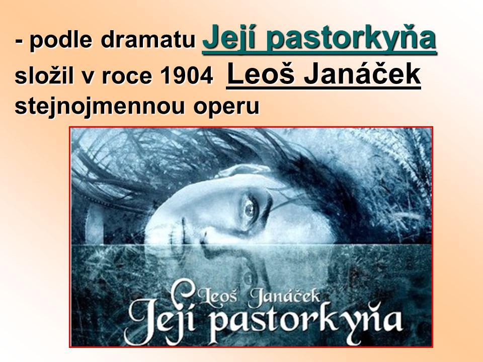 - podle dramatu Její pastorkyňa složil v roce 1904 Leoš Janáček stejnojmennou operu