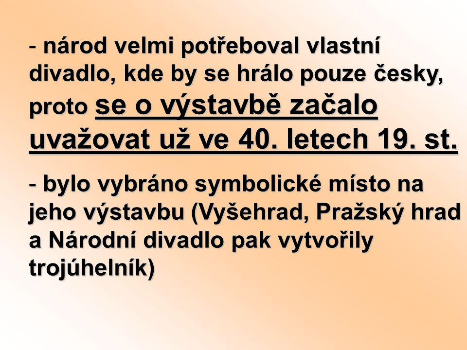 národ velmi potřeboval vlastní divadlo, kde by se hrálo pouze česky, proto se o výstavbě začalo uvažovat už ve 40. letech 19. st. - národ velmi potřeb