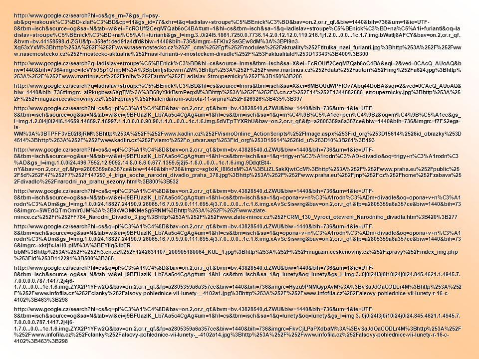 http://www.google.cz/search?hl=cs&gs_rn=7&gs_ri=psy- ab&pq=rakousk%C3%BD+zlat%C3%BD&cp=11&gs_id=77&xhr=t&q=ladislav+stroupe%C5%BEnick%C3%BD&bav=on.2,or.r_qf.&biw=1440&bih=736&um=1&ie=UTF- 8&tbm=isch&source=og&sa=N&tab=wi&ei=FcROUff2CeqM7Qab6oC4BA#um=1&hl=cs&tbm=isch&sa=1&q=ladislav+stroupe%C5%BEnick%C3%BD+na%C5%A1i+furianti&oq=la dislav+stroupe%C5%BEnick%C3%BD+na%C5%A1i+furianti&gs_l=img.3..0i24l5.1861.7250.0.7736.14.2.0.12.12.0.119.216.1j1.2.0...0.0...1c.1.7.img.bWatlj8AFCY&bav=on.2,or.r_qf.