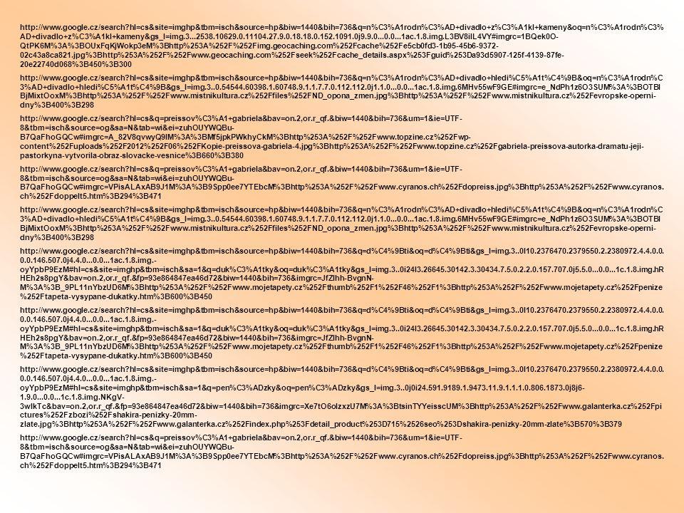 http://www.google.cz/search?hl=cs&site=imghp&tbm=isch&source=hp&biw=1440&bih=736&q=n%C3%A1rodn%C3%AD+divadlo+z%C3%A1kl+kameny&oq=n%C3%A1rodn%C3% AD+divadlo+z%C3%A1kl+kameny&gs_l=img.3...2538.10629.0.11104.27.9.0.18.18.0.152.1091.0j9.9.0...0.0...1ac.1.8.img.L3BV8ilL4VY#imgrc=1BQek0O- QtPK6M%3A%3BOUxFqKjWokp3eM%3Bhttp%253A%252F%252Fimg.geocaching.com%252Fcache%252Fe5cb0fd3-1b95-45b6-9372- 02c43a8ca821.jpg%3Bhttp%253A%252F%252Fwww.geocaching.com%252Fseek%252Fcache_details.aspx%253Fguid%253Da93d5907-125f-4139-87fe- 20e22740d068%3B450%3B300 http://www.google.cz/search?hl=cs&site=imghp&tbm=isch&source=hp&biw=1440&bih=736&q=n%C3%A1rodn%C3%AD+divadlo+hledi%C5%A1t%C4%9B&oq=n%C3%A1rodn%C 3%AD+divadlo+hledi%C5%A1t%C4%9B&gs_l=img.3..0.54544.60398.1.60748.9.1.1.7.7.0.112.112.0j1.1.0...0.0...1ac.1.8.img.6MHv55wF9GE#imgrc=e_NdPh1z6O3SUM%3A%3BOTBl BjMixtOoxM%3Bhttp%253A%252F%252Fwww.mistnikultura.cz%252Ffiles%252FND_opona_zmen.jpg%3Bhttp%253A%252F%252Fwww.mistnikultura.cz%252Fevropske-operni- dny%3B400%3B298 http://www.google.cz/search?hl=cs&q=preissov%C3%A1+gabriela&bav=on.2,or.r_qf.&biw=1440&bih=736&um=1&ie=UTF- 8&tbm=isch&source=og&sa=N&tab=wi&ei=zuhOUYWQBu- B7QaFhoGQCw#imgrc=A_82V8qvwyQ9IM%3A%3BMf5jpkPWkhyCkM%3Bhttp%253A%252F%252Fwww.topzine.cz%252Fwp- content%252Fuploads%252F2012%252F06%252FKopie-preissova-gabriela-4.jpg%3Bhttp%253A%252F%252Fwww.topzine.cz%252Fgabriela-preissova-autorka-dramatu-jeji- pastorkyna-vytvorila-obraz-slovacke-vesnice%3B660%3B380 http://www.google.cz/search?hl=cs&q=preissov%C3%A1+gabriela&bav=on.2,or.r_qf.&biw=1440&bih=736&um=1&ie=UTF- 8&tbm=isch&source=og&sa=N&tab=wi&ei=zuhOUYWQBu- B7QaFhoGQCw#imgrc=VPisALAxAB9J1M%3A%3B9Spp0ee7YTEbcM%3Bhttp%253A%252F%252Fwww.cyranos.ch%252Fdopreiss.jpg%3Bhttp%253A%252F%252Fwww.cyranos.