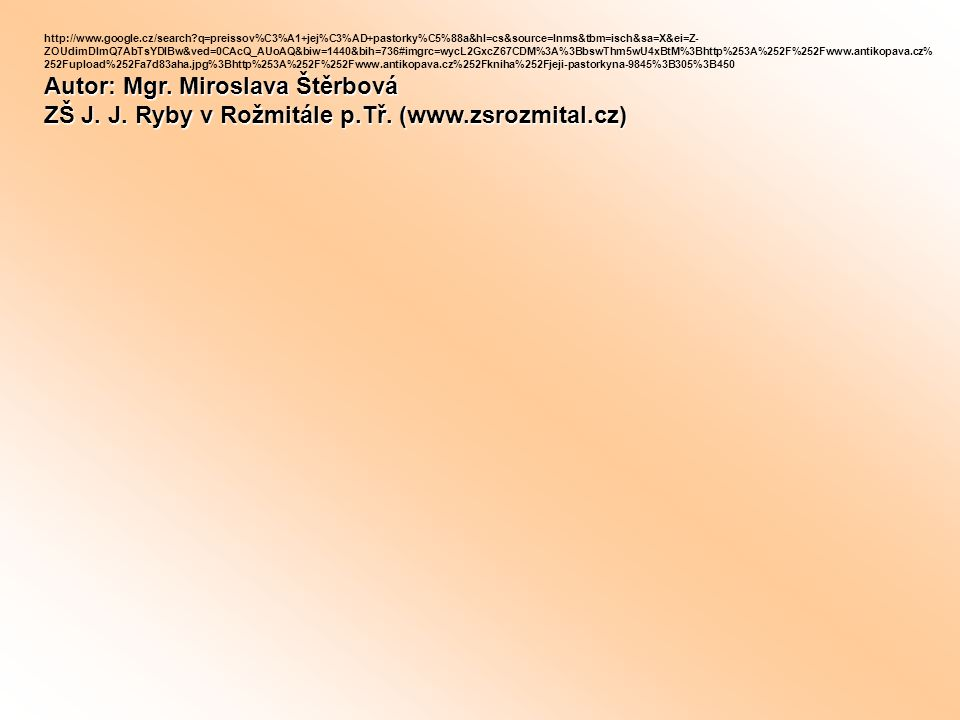 http://www.google.cz/search?q=preissov%C3%A1+jej%C3%AD+pastorky%C5%88a&hl=cs&source=lnms&tbm=isch&sa=X&ei=Z- ZOUdimDImQ7AbTsYDIBw&ved=0CAcQ_AUoAQ&biw=1440&bih=736#imgrc=wycL2GxcZ67CDM%3A%3BbswThm5wU4xBtM%3Bhttp%253A%252F%252Fwww.antikopava.cz% 252Fupload%252Fa7d83aha.jpg%3Bhttp%253A%252F%252Fwww.antikopava.cz%252Fkniha%252Fjeji-pastorkyna-9845%3B305%3B450 Autor: Mgr.