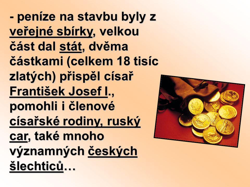 peníze na stavbu byly z veřejné sbírky, velkou část dal stát, dvěma částkami (celkem 18 tisíc zlatých) přispěl císař František Josef I., pomohli i členové císařské rodiny, ruský car, také mnoho významných českých šlechticů… - peníze na stavbu byly z veřejné sbírky, velkou část dal stát, dvěma částkami (celkem 18 tisíc zlatých) přispěl císař František Josef I., pomohli i členové císařské rodiny, ruský car, také mnoho významných českých šlechticů…