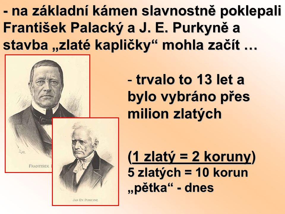 """- na základní kámen slavnostně poklepali František Palacký a J. E. Purkyně a stavba """"zlaté kapličky"""" mohla začít … - trvalo to 13 let a bylo vybráno p"""