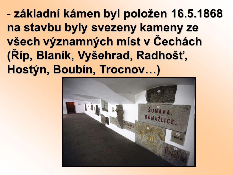 základní kámen byl položen 16.5.1868 na stavbu byly svezeny kameny ze všech významných míst v Čechách (Říp, Blaník, Vyšehrad, Radhošť, Hostýn, Boubín,
