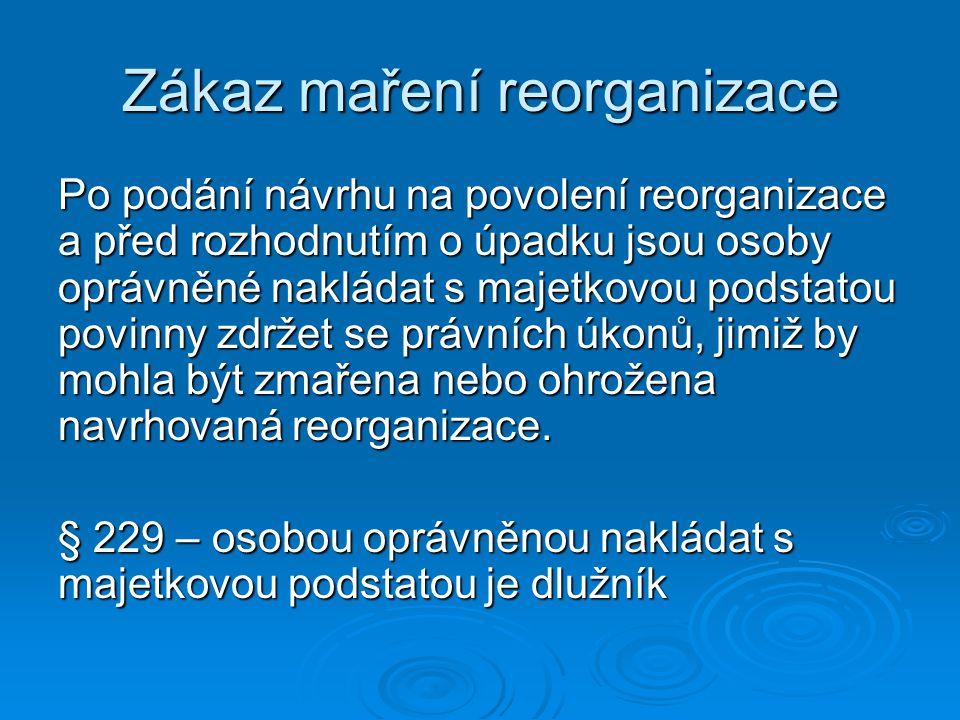 Zákaz maření reorganizace Po podání návrhu na povolení reorganizace a před rozhodnutím o úpadku jsou osoby oprávněné nakládat s majetkovou podstatou povinny zdržet se právních úkonů, jimiž by mohla být zmařena nebo ohrožena navrhovaná reorganizace.