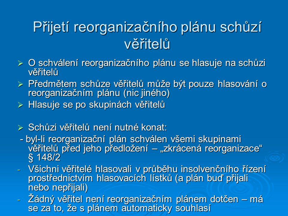 """Přijetí reorganizačního plánu schůzí věřitelů  O schválení reorganizačního plánu se hlasuje na schůzi věřitelů  Předmětem schůze věřitelů může být pouze hlasování o reorganizačním plánu (nic jiného)  Hlasuje se po skupinách věřitelů  Schůzi věřitelů není nutné konat: - byl-li reorganizační plán schválen všemi skupinami věřitelů před jeho předložení – """"zkrácená reorganizace § 148/2 - byl-li reorganizační plán schválen všemi skupinami věřitelů před jeho předložení – """"zkrácená reorganizace § 148/2 - Všichni věřitelé hlasovali v průběhu insolvenčního řízení prostřednictvím hlasovacích lístků (a plán buď přijali nebo nepřijali) - Žádný věřitel není reorganizačním plánem dotčen – má se za to, že s plánem automaticky souhlasí"""