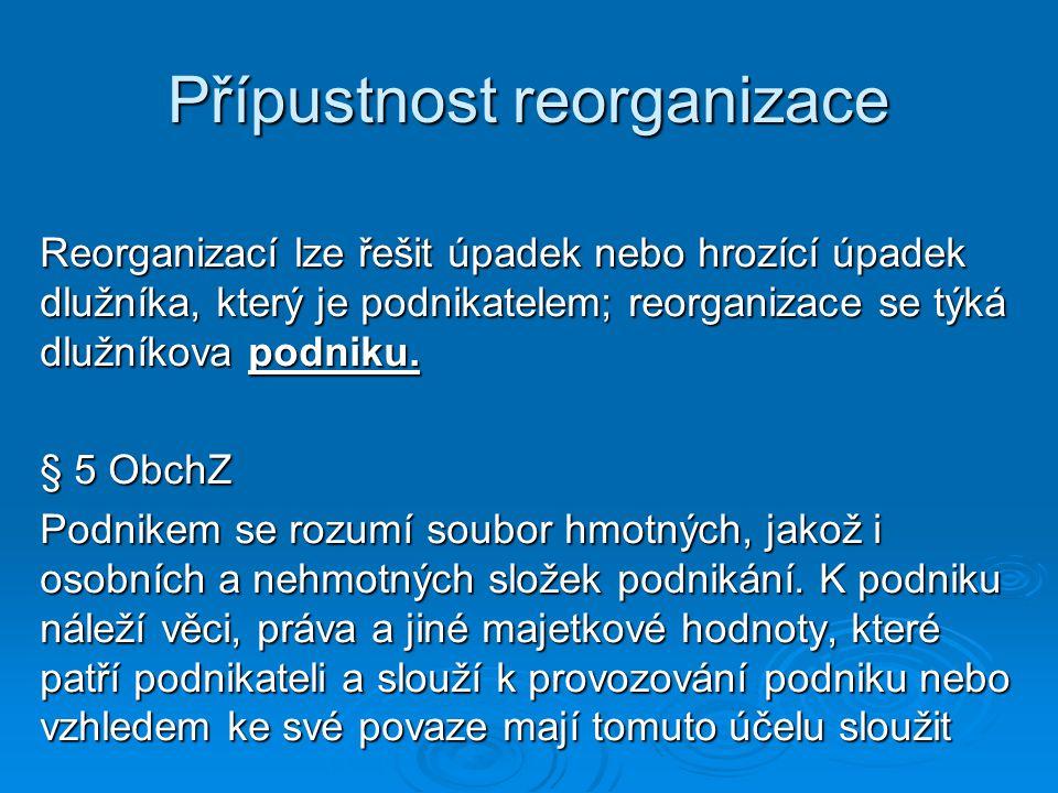 Přípustnost reorganizace Reorganizací lze řešit úpadek nebo hrozící úpadek dlužníka, který je podnikatelem; reorganizace se týká dlužníkova podniku. §