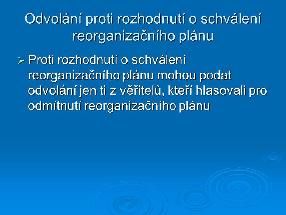 Odvolání proti rozhodnutí o schválení reorganizačního plánu  Proti rozhodnutí o schválení reorganizačního plánu mohou podat odvolání jen ti z věřitelů, kteří hlasovali pro odmítnutí reorganizačního plánu