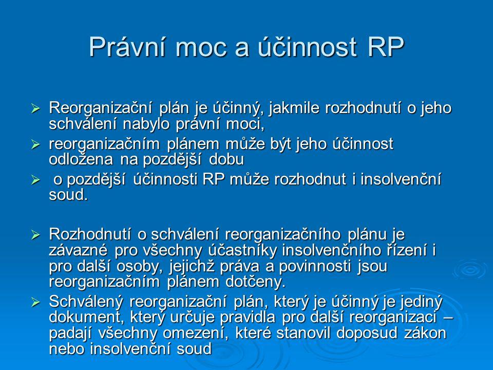Právní moc a účinnost RP  Reorganizační plán je účinný, jakmile rozhodnutí o jeho schválení nabylo právní moci,  reorganizačním plánem může být jeho účinnost odložena na pozdější dobu  o pozdější účinnosti RP může rozhodnut i insolvenční soud.