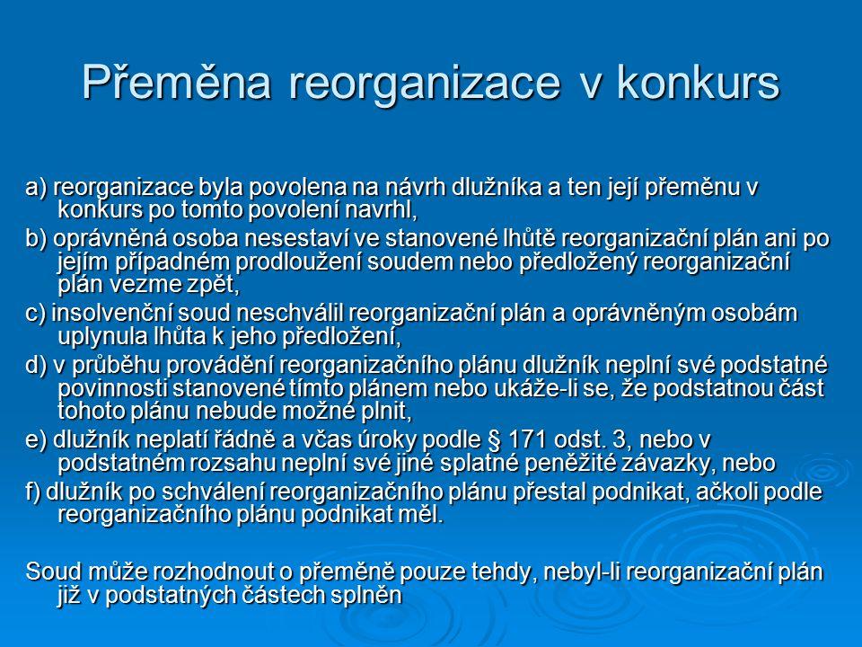 Přeměna reorganizace v konkurs a) reorganizace byla povolena na návrh dlužníka a ten její přeměnu v konkurs po tomto povolení navrhl, b) oprávněná osoba nesestaví ve stanovené lhůtě reorganizační plán ani po jejím případném prodloužení soudem nebo předložený reorganizační plán vezme zpět, c) insolvenční soud neschválil reorganizační plán a oprávněným osobám uplynula lhůta k jeho předložení, d) v průběhu provádění reorganizačního plánu dlužník neplní své podstatné povinnosti stanovené tímto plánem nebo ukáže-li se, že podstatnou část tohoto plánu nebude možné plnit, e) dlužník neplatí řádně a včas úroky podle § 171 odst.