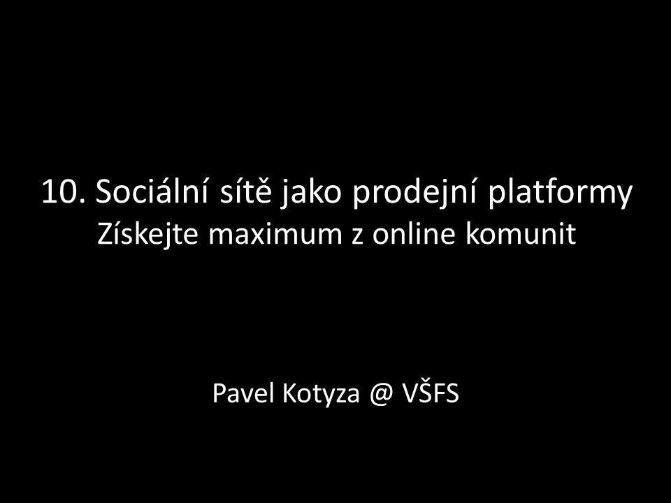 10. Sociální sítě jako prodejní platformy Získejte maximum z online komunit Pavel Kotyza @ VŠFS