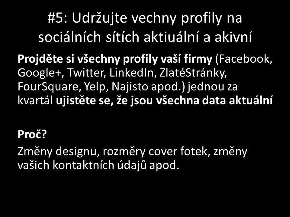 #5: Udržujte vechny profily na sociálních sítích aktiuální a akivní Projděte si všechny profily vaší firmy (Facebook, Google+, Twitter, LinkedIn, ZlatéStránky, FourSquare, Yelp, Najisto apod.) jednou za kvartál ujistěte se, že jsou všechna data aktuální Proč.