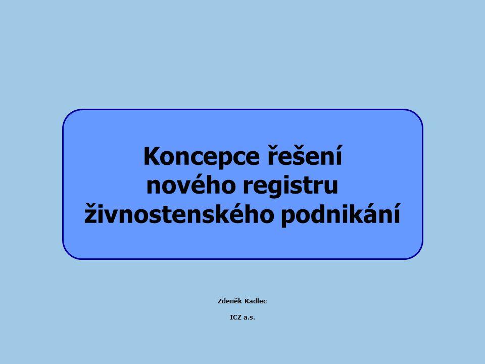 Koncepce řešení nového registru živnostenského podnikání Zdeněk Kadlec ICZ a.s.