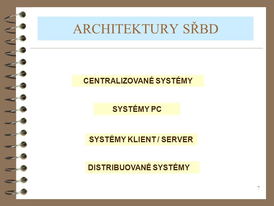 7 ARCHITEKTURY SŘBD CENTRALIZOVANÉ SYSTÉMY SYSTÉMY PC SYSTÉMY KLIENT / SERVER DISTRIBUOVANÉ SYSTÉMY