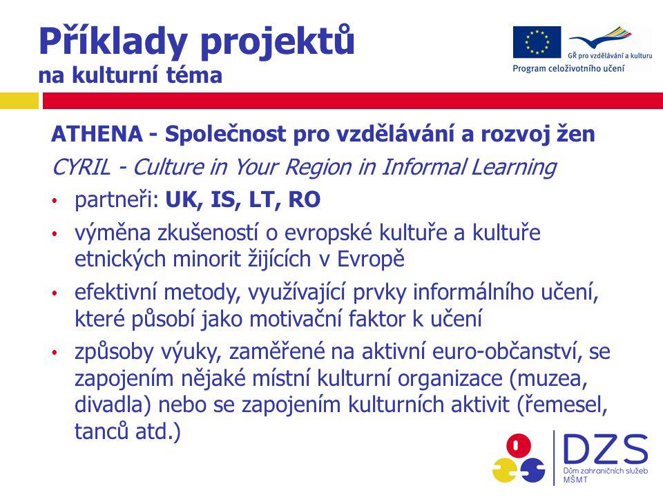 ATHENA - Společnost pro vzdělávání a rozvoj žen CYRIL - Culture in Your Region in Informal Learning partneři: UK, IS, LT, RO výměna zkušeností o evropské kultuře a kultuře etnických minorit žijících v Evropě efektivní metody, využívající prvky informálního učení, které působí jako motivační faktor k učení způsoby výuky, zaměřené na aktivní euro-občanství, se zapojením nějaké místní kulturní organizace (muzea, divadla) nebo se zapojením kulturních aktivit (řemesel, tanců atd.)