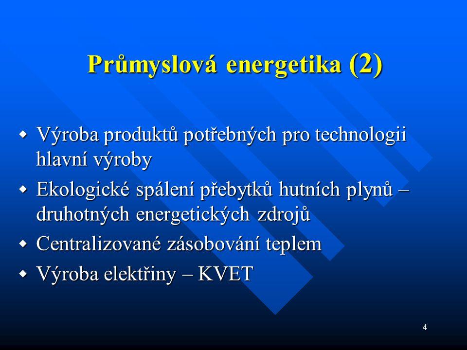 4 Průmyslová energetika (2)  Výroba produktů potřebných pro technologii hlavní výroby  Ekologické spálení přebytků hutních plynů – druhotných energetických zdrojů  Centralizované zásobování teplem  Výroba elektřiny – KVET