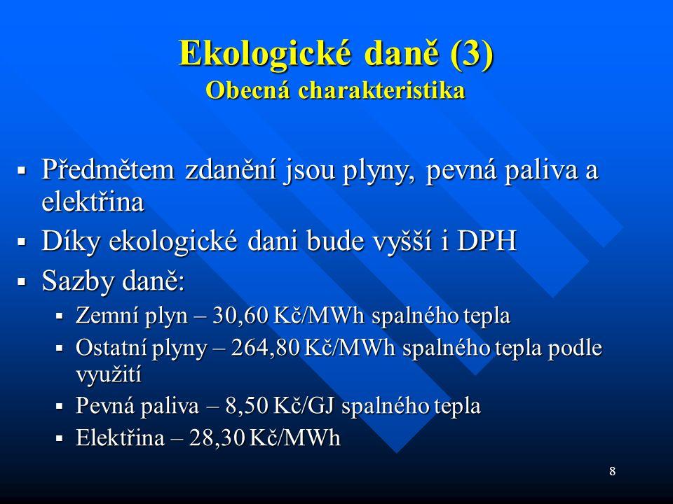8 Ekologické daně (3) Obecná charakteristika  Předmětem zdanění jsou plyny, pevná paliva a elektřina  Díky ekologické dani bude vyšší i DPH  Sazby daně:  Zemní plyn – 30,60 Kč/MWh spalného tepla  Ostatní plyny – 264,80 Kč/MWh spalného tepla podle využití  Pevná paliva – 8,50 Kč/GJ spalného tepla  Elektřina – 28,30 Kč/MWh
