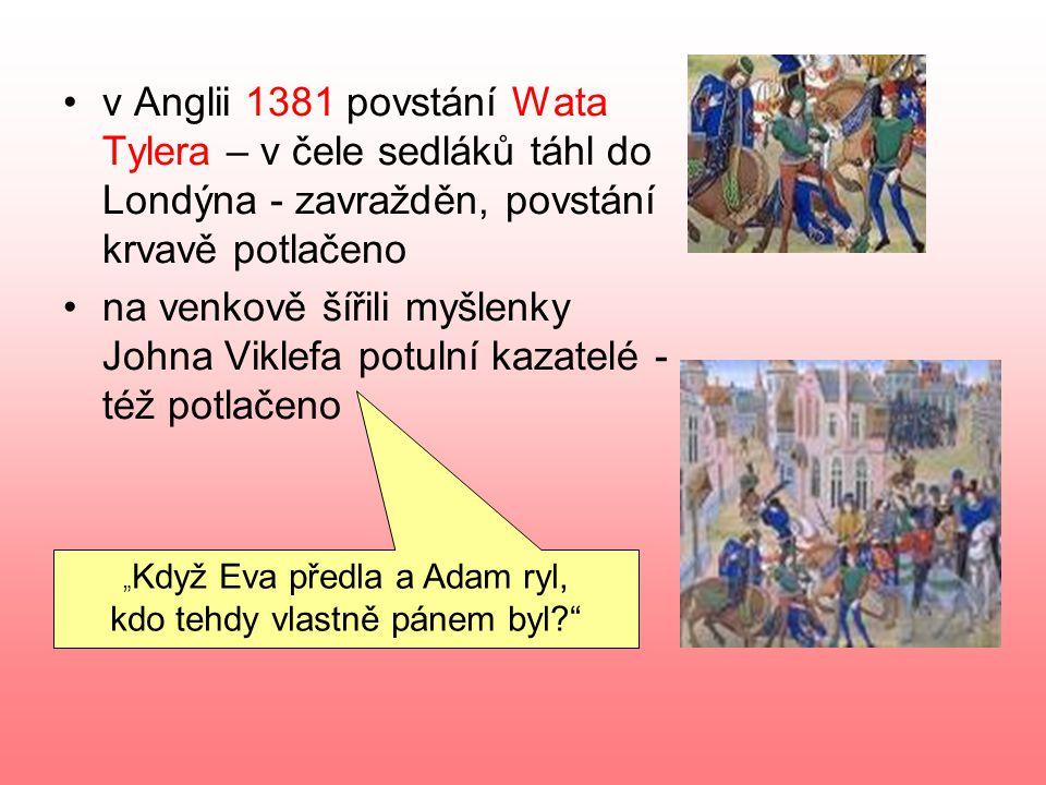 """v Anglii 1381 povstání Wata Tylera – v čele sedláků táhl do Londýna - zavražděn, povstání krvavě potlačeno na venkově šířili myšlenky Johna Viklefa potulní kazatelé - též potlačeno """" Když Eva předla a Adam ryl, kdo tehdy vlastně pánem byl?"""