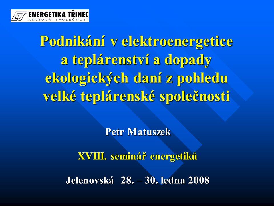 Podnikání v elektroenergetice a teplárenství a dopady ekologických daní z pohledu velké teplárenské společnosti Petr Matuszek XVIII. seminář energetik
