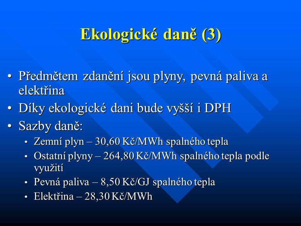 Ekologické daně (3) Předmětem zdanění jsou plyny, pevná paliva a elektřinaPředmětem zdanění jsou plyny, pevná paliva a elektřina Díky ekologické dani bude vyšší i DPHDíky ekologické dani bude vyšší i DPH Sazby daně:Sazby daně: Zemní plyn – 30,60 Kč/MWh spalného tepla Zemní plyn – 30,60 Kč/MWh spalného tepla Ostatní plyny – 264,80 Kč/MWh spalného tepla podle využití Ostatní plyny – 264,80 Kč/MWh spalného tepla podle využití Pevná paliva – 8,50 Kč/GJ spalného tepla Pevná paliva – 8,50 Kč/GJ spalného tepla Elektřina – 28,30 Kč/MWh Elektřina – 28,30 Kč/MWh