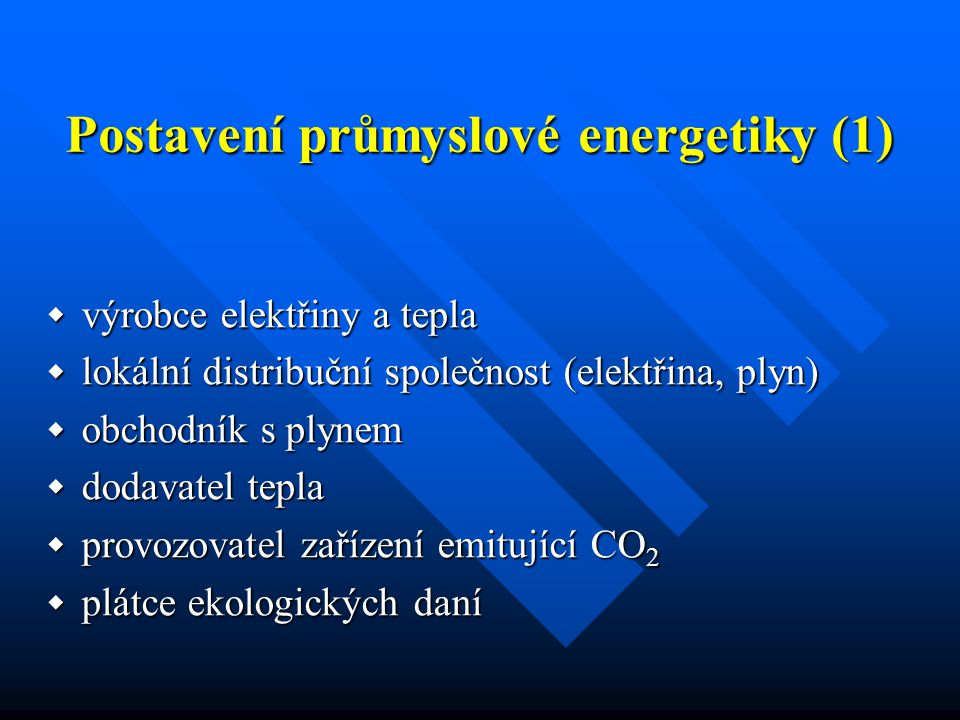 Postavení průmyslové energetiky (1)  výrobce elektřiny a tepla  lokální distribuční společnost (elektřina, plyn)  obchodník s plynem  dodavatel tepla  provozovatel zařízení emitující CO 2  plátce ekologických daní