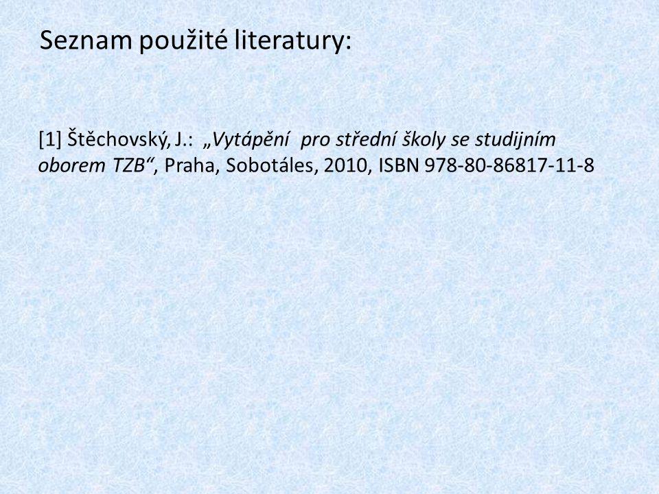 """Seznam použité literatury: [1] Štěchovský, J.: """"Vytápění pro střední školy se studijním oborem TZB"""", Praha, Sobotáles, 2010, ISBN 978-80-86817-11-8"""