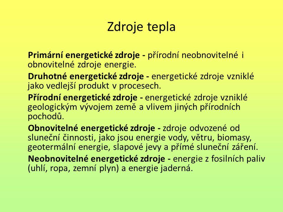Zdroje tepla Primární energetické zdroje - přírodní neobnovitelné i obnovitelné zdroje energie. Druhotné energetické zdroje - energetické zdroje vznik