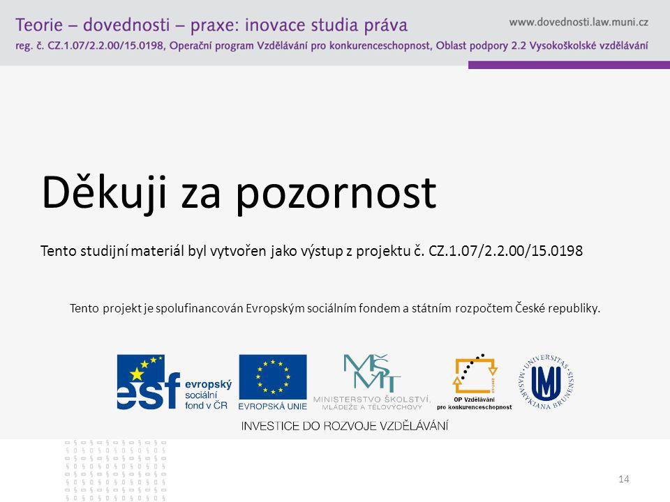 Děkuji za pozornost Tento studijní materiál byl vytvořen jako výstup z projektu č. CZ.1.07/2.2.00/15.0198 14 Tento projekt je spolufinancován Evropský