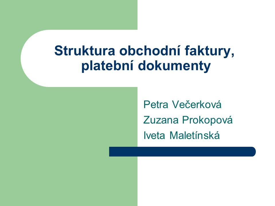 Struktura obchodní faktury, platební dokumenty Petra Večerková Zuzana Prokopová Iveta Maletínská