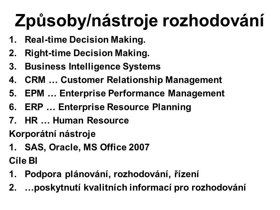 Způsoby/nástroje rozhodování 1.Real-time Decision Making. 2.Right-time Decision Making. 3.Business Intelligence Systems 4.CRM … Customer Relationship