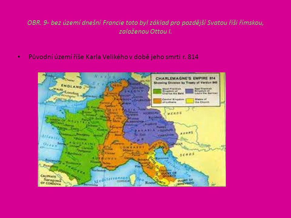 OBR. 9- bez území dnešní Francie toto byl základ pro pozdější Svatou říši římskou, založenou Ottou I. Původní území říše Karla Velikého v době jeho sm