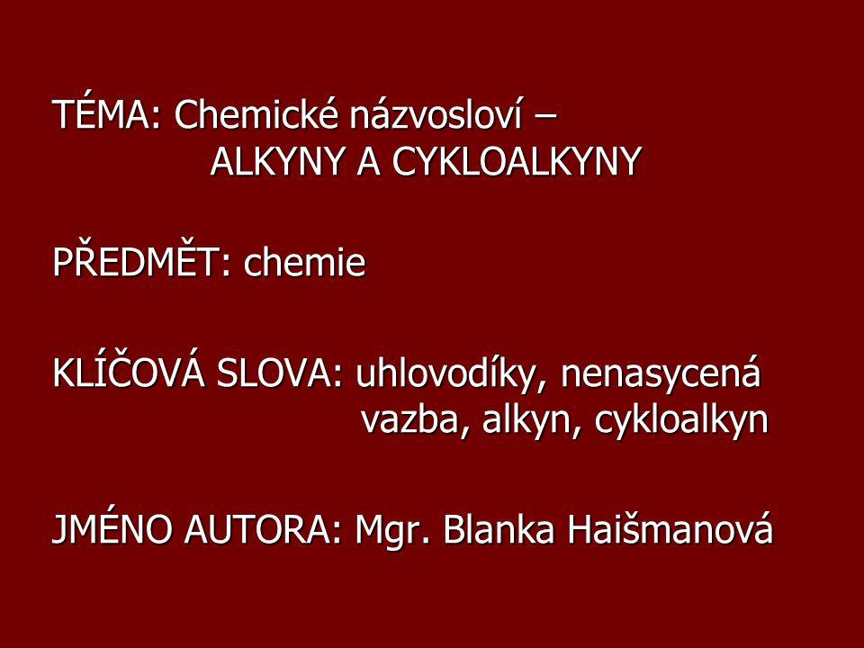 TÉMA: Chemické názvosloví – ALKYNY A CYKLOALKYNY PŘEDMĚT: chemie KLÍČOVÁ SLOVA: uhlovodíky, nenasycená vazba, alkyn, cykloalkyn JMÉNO AUTORA: Mgr. Bla
