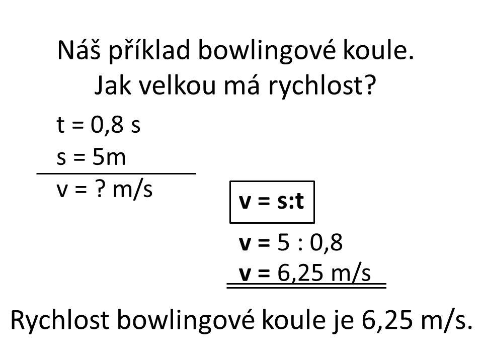 t = 0,8 s s = 5m v = ? m/s v = s:t v = 5 : 0,8 v = 6,25 m/s Náš příklad bowlingové koule. Jak velkou má rychlost? Rychlost bowlingové koule je 6,25 m/