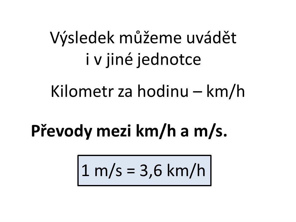 Výsledek můžeme uvádět i v jiné jednotce Kilometr za hodinu – km/h Převody mezi km/h a m/s. 1 m/s = 3,6 km/h