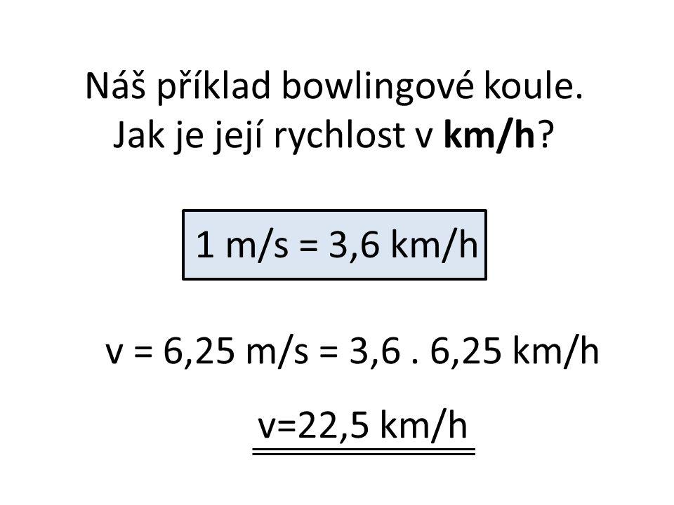 Náš příklad bowlingové koule. Jak je její rychlost v km/h? 1 m/s = 3,6 km/h v = 6,25 m/s = 3,6. 6,25 km/h v=22,5 km/h