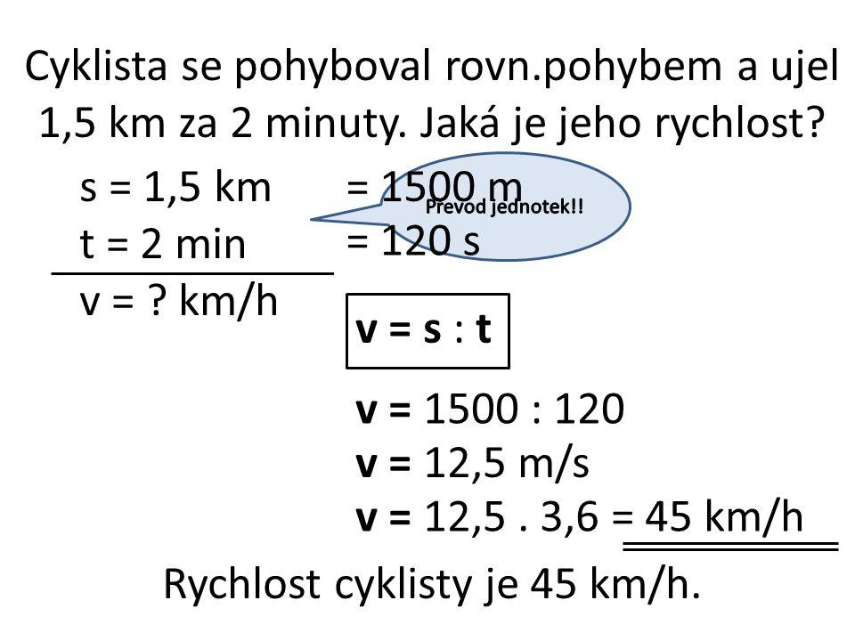 Cyklista se pohyboval rovn.pohybem a ujel 1,5 km za 2 minuty. Jaká je jeho rychlost? s = 1,5 km t = 2 min v = ? km/h v = s : t v = 1500 : 120 v = 12,5