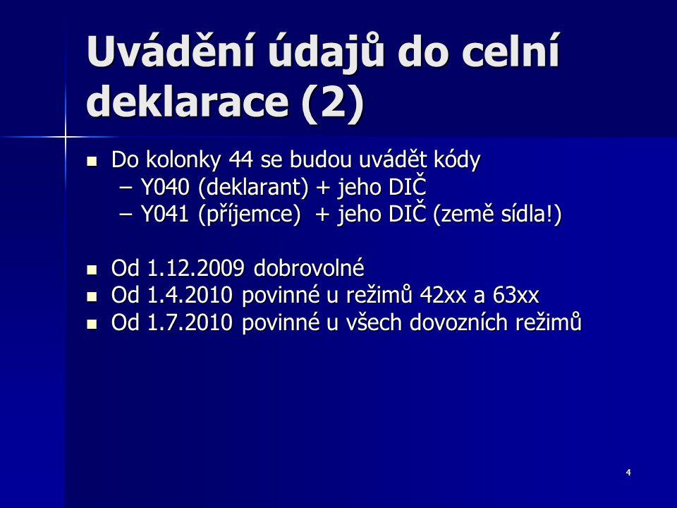 4 Uvádění údajů do celní deklarace (2) Do kolonky 44 se budou uvádět kódy Do kolonky 44 se budou uvádět kódy –Y040 (deklarant) + jeho DIČ –Y041 (příjemce) + jeho DIČ (země sídla!) Od 1.12.2009 dobrovolné Od 1.12.2009 dobrovolné Od 1.4.2010 povinné u režimů 42xx a 63xx Od 1.4.2010 povinné u režimů 42xx a 63xx Od 1.7.2010 povinné u všech dovozních režimů Od 1.7.2010 povinné u všech dovozních režimů