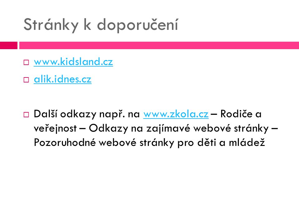 Stránky k doporučení  www.kidsland.cz www.kidsland.cz  alik.idnes.cz alik.idnes.cz  Další odkazy např. na www.zkola.cz – Rodiče a veřejnost – Odkaz