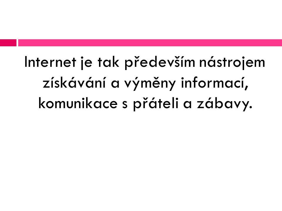 Internet je tak především nástrojem získávání a výměny informací, komunikace s přáteli a zábavy.