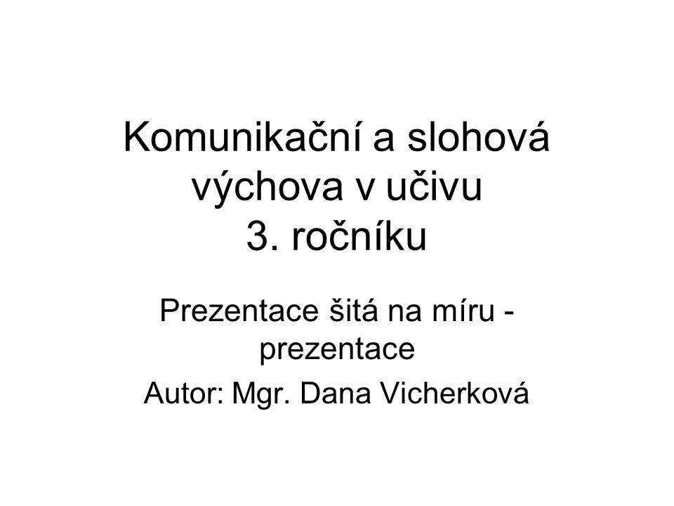 Komunikační a slohová výchova v učivu 3. ročníku Prezentace šitá na míru - prezentace Autor: Mgr. Dana Vicherková